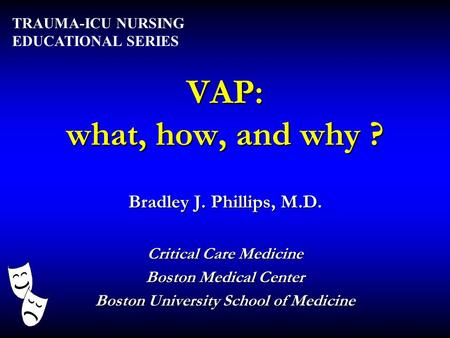 VAP: what, how, and why ? Bradley J. Phillips, M.D. Critical Care Medicine Boston Medical Center Boston University School of Medicine TRAUMA-ICU NURSING.