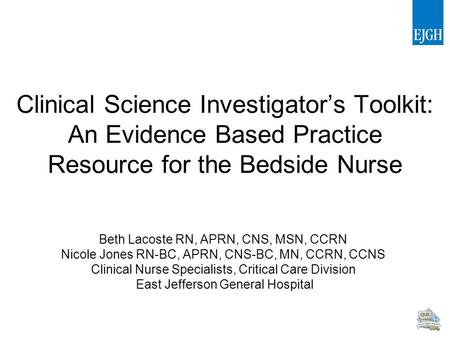 Clinical Science Investigator's Toolkit: An Evidence Based Practice Resource for the Bedside Nurse Beth Lacoste RN, APRN, CNS, MSN, CCRN Nicole Jones RN-BC,