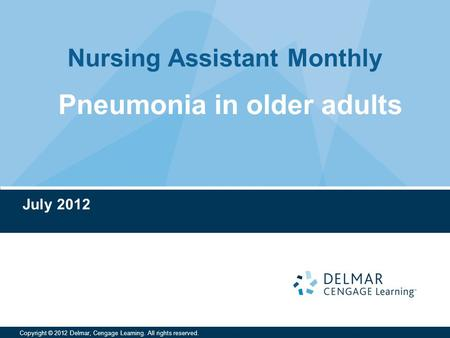 Nursing Assistant Monthly Copyright © 2012 Delmar, Cengage Learning. All rights reserved. July 2012 Pneumonia in older adults.
