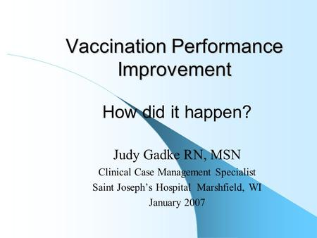 Vaccination Performance Improvement How did it happen? Judy Gadke RN, MSN Clinical Case Management Specialist Saint Joseph's Hospital Marshfield, WI January.