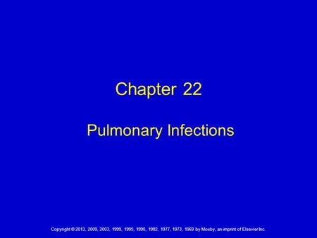 Chapter 22 Pulmonary Infections Copyright © 2013, 2009, 2003, 1999, 1995, 1990, 1982, 1977, 1973, 1969 by Mosby, an imprint of Elsevier Inc.