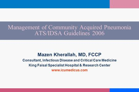 Management of Community Acquired Pneumonia ATS/IDSA Guidelines 2006 Mazen Kherallah, MD, FCCP Consultant, Infectious Disease and Critical Care Medicine.