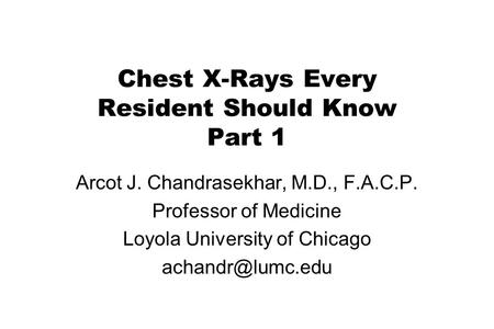 Chest X-Rays Every Resident Should Know Part 1 Arcot J. Chandrasekhar, M.D., F.A.C.P. Professor of Medicine Loyola University of Chicago