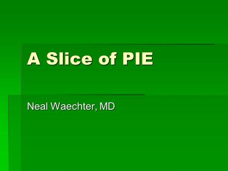 A Slice of PIE Neal Waechter, MD. Disclosure and Objectives  No financial support  Present case  Discuss approach to case  Discuss outcome of case.