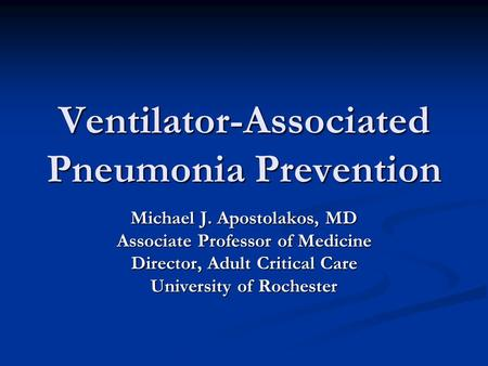 Ventilator-Associated Pneumonia Prevention Michael J. Apostolakos, MD Associate Professor of Medicine Director, Adult Critical Care University of Rochester.