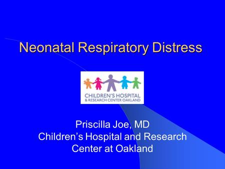 Neonatal Respiratory Distress Priscilla Joe, MD Children's Hospital and Research Center at Oakland.