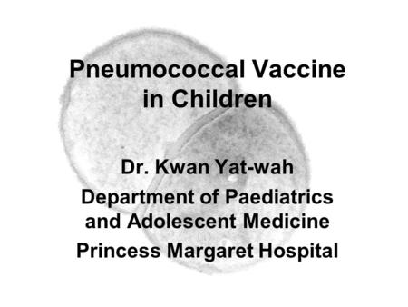 Pneumococcal Vaccine in Children Dr. Kwan Yat-wah Department of Paediatrics and Adolescent Medicine Princess Margaret Hospital.