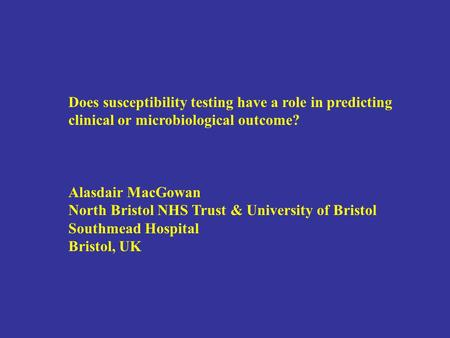 Does susceptibility testing have a role in predicting clinical or microbiological outcome? Alasdair MacGowan North Bristol NHS Trust & University of Bristol.