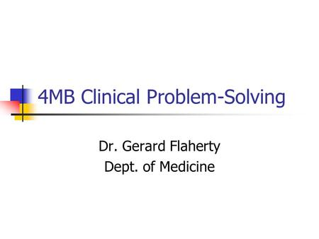 4MB Clinical Problem-Solving Dr. Gerard Flaherty Dept. of Medicine.