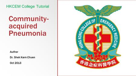 Community- acquired Pneumonia Author Dr. Shek Kam Chuen Oct 2013 HKCEM College Tutorial.