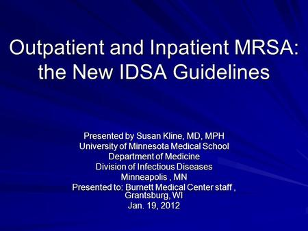 Outpatient and Inpatient MRSA: the New IDSA Guidelines Presented by Susan Kline, MD, MPH University of Minnesota Medical School Department of Medicine.