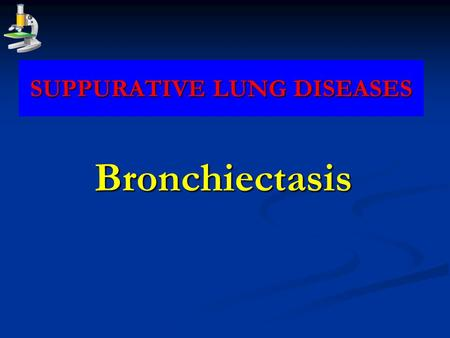 SUPPURATIVE LUNG DISEASES Bronchiectasis. * Def: persistent dilatation of medium sized bronchi accompanied by suppurative inflammation of their walls.