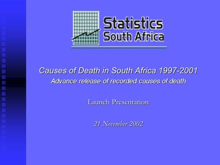 Causes of Death in South Africa 1997-2001 Advance release of recorded causes of death Launch Presentation 21 November 2002.