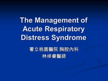 The Management of Acute Respiratory Distress Syndrome 署立桃園醫院 胸腔內科 林倬睿醫師.