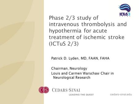 Phase 2/3 study of intravenous thrombolysis and hypothermia for acute treatment of ischemic stroke (ICTuS 2/3) Patrick D. Lyden, MD, FAAN, FAHA Chairman,