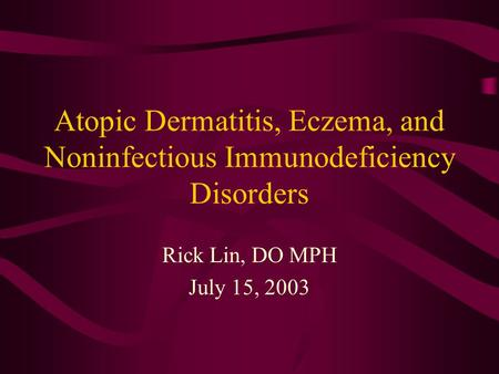 Atopic Dermatitis, Eczema, and Noninfectious Immunodeficiency Disorders Rick Lin, DO MPH July 15, 2003.