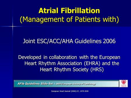 European Heart Journal (2006):27, 1979-2030 Joint ESC/ACC/AHA Guidelines 2006 Developed in collaboration with the European Heart Rhythm Association (EHRA)