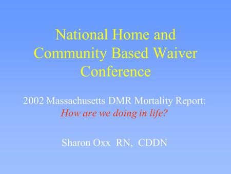 National Home and Community Based Waiver Conference 2002 Massachusetts DMR Mortality Report: How are we doing in life? Sharon Oxx RN, CDDN.