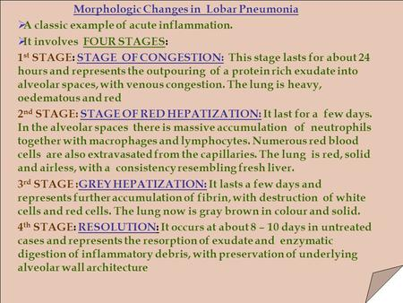 Morphologic Changes in Lobar Pneumonia  A classic example of acute inflammation.  It involves FOUR STAGES: 1 st STAGE: STAGE OF CONGESTION: This stage.