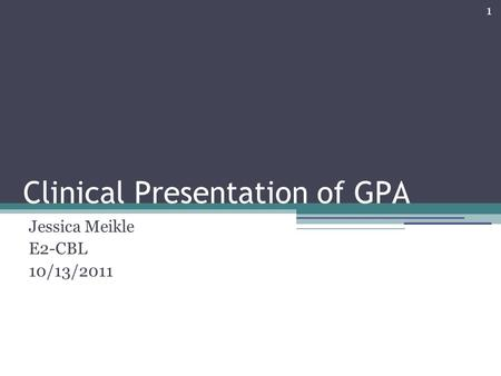 1 Clinical Presentation of GPA Jessica Meikle E2-CBL 10/13/2011.