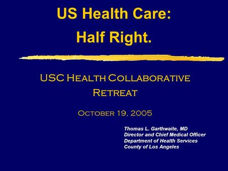 US Health Care: Half Right. Thomas L. Garthwaite, MD Director and Chief Medical Officer Department of Health Services County of Los Angeles USC Health.