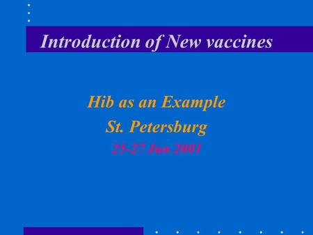 Introduction of New vaccines Hib as an Example St. Petersburg 25-27 Jun 2001.