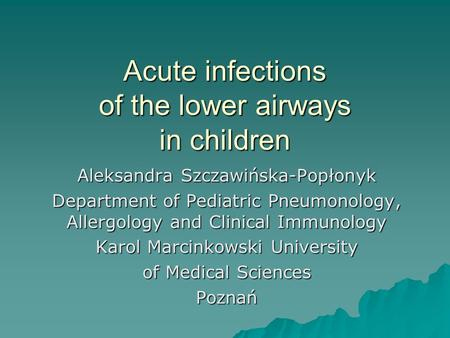 Acute infections of the lower airways in children Aleksandra Szczawińska-Popłonyk Department of Pediatric Pneumonology, Allergology and Clinical Immunology.