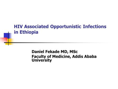 HIV Associated Opportunistic Infections in Ethiopia Daniel Fekade MD, MSc Faculty of Medicine, Addis Ababa University.