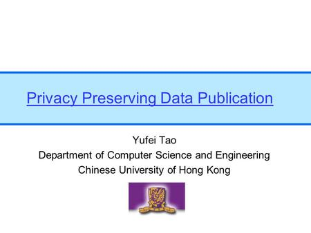 Privacy Preserving Data Publication Yufei Tao Department of Computer Science and Engineering Chinese University of Hong Kong.