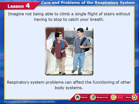 Lesson 4 Care and Problems of the Respiratory System Respiratory system problems can affect the functioning of other body systems. Imagine not being able.
