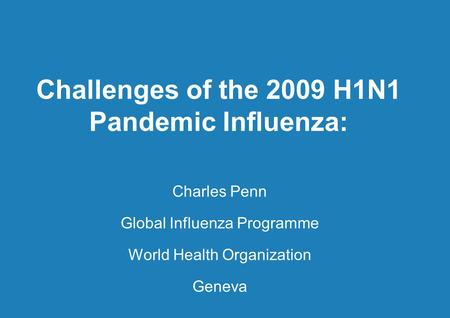 Challenges of the 2009 H1N1 Pandemic Influenza: Charles Penn Global Influenza Programme World Health Organization Geneva.