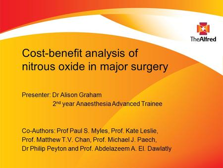 Cost-benefit analysis of nitrous oxide in major surgery Presenter: Dr Alison Graham 2 nd year Anaesthesia Advanced Trainee Co-Authors: Prof Paul S. Myles,