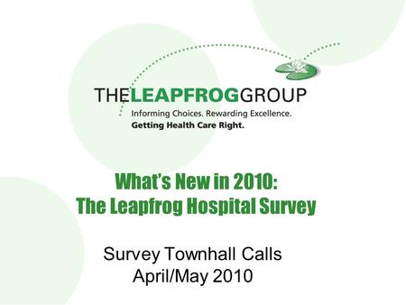 1 What's New in 2010: The Leapfrog Hospital Survey Survey Townhall Calls April/May 2010.