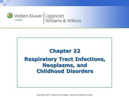 Copyright © 2011 Wolters Kluwer Health | Lippincott Williams & Wilkins Chapter 22 Respiratory Tract Infections, Neoplasms, and Childhood Disorders.