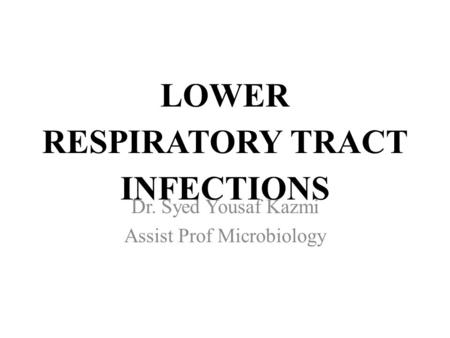 LOWER RESPIRATORY TRACT INFECTIONS Dr. Syed Yousaf Kazmi Assist Prof Microbiology.