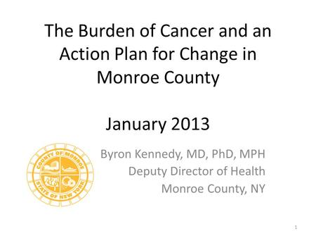 The Burden of Cancer and an Action Plan for Change in Monroe County January 2013 Byron Kennedy, MD, PhD, MPH Deputy Director of Health Monroe County, NY.