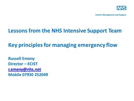 Lessons from the NHS Intensive Support Team Key principles for managing emergency flow Russell Emeny Director – ECIST Mobile 07930 252049.