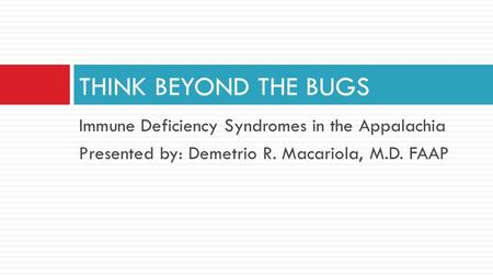 Immune Deficiency Syndromes in the Appalachia Presented by: Demetrio R. Macariola, M.D. FAAP THINK BEYOND THE BUGS.