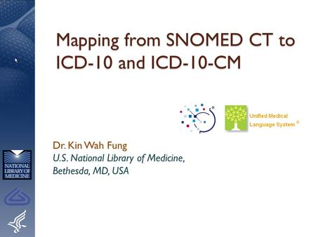Mapping from SNOMED CT to ICD-10 and ICD-10-CM Dr. Kin Wah Fung U.S. National Library of Medicine, Bethesda, MD, USA.