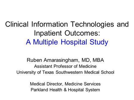 Clinical Information Technologies and Inpatient Outcomes: A Multiple Hospital Study Ruben Amarasingham, MD, MBA Assistant Professor of Medicine University.