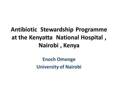 Antibiotic Stewardship Programme at the Kenyatta National Hospital, Nairobi, Kenya Enoch Omonge University of Nairobi.
