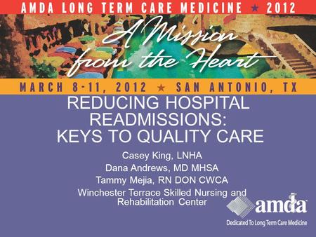 REDUCING HOSPITAL READMISSIONS: KEYS TO QUALITY CARE Casey King, LNHA Dana Andrews, MD MHSA Tammy Mejia, RN DON CWCA Winchester Terrace Skilled Nursing.