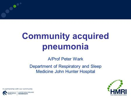 Community acquired pneumonia A/Prof Peter Wark Department of Respiratory and Sleep Medicine John Hunter Hospital.