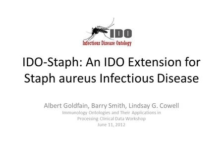 IDO-Staph: An IDO Extension for Staph aureus Infectious Disease Albert Goldfain, Barry Smith, Lindsay G. Cowell Immunology Ontologies and Their Applications.