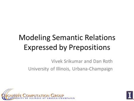 Modeling Semantic Relations Expressed by Prepositions Vivek Srikumar and Dan Roth University of Illinois, Urbana-Champaign.
