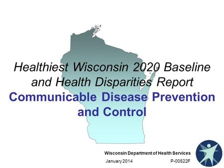 Wisconsin Department of Health Services January 2014 P-00522F Healthiest Wisconsin 2020 Baseline and Health Disparities Report Communicable Disease Prevention.