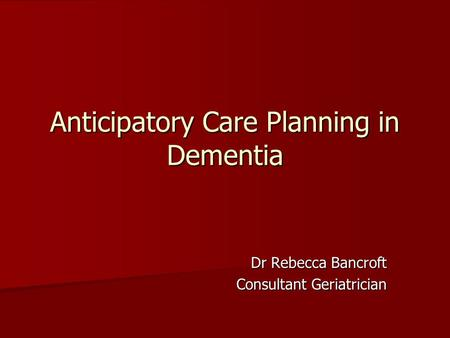 Anticipatory Care Planning in Dementia Dr Rebecca Bancroft Consultant Geriatrician.
