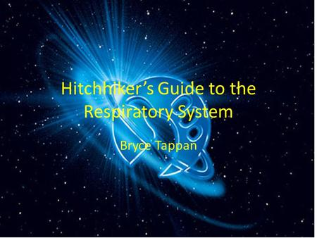 Hitchhiker's Guide to the Respiratory System Bryce Tappan.