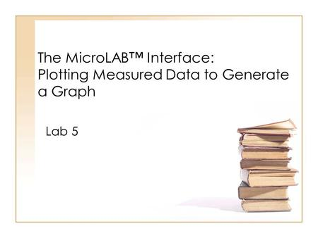 The MicroLAB™ Interface: Plotting Measured Data to Generate a Graph Lab 5.