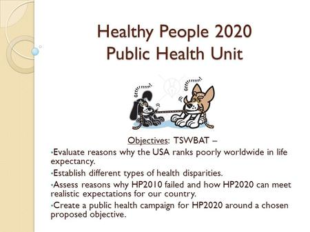 Healthy People 2020 Public Health Unit Objectives: TSWBAT – Evaluate reasons why the USA ranks poorly worldwide in life expectancy. Establish different.